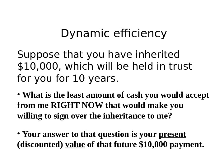 Dynamic efficiency Suppose that you have inherited $10, 000, which will be held in trust for