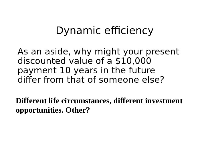Dynamic efficiency As an aside, why might your present discounted value of a $10, 000 payment
