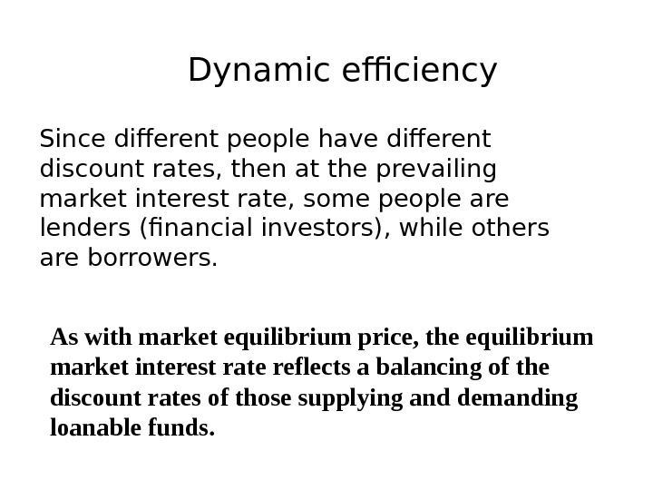 Dynamic efficiency Since different people have different discount rates, then at the prevailing market interest rate,