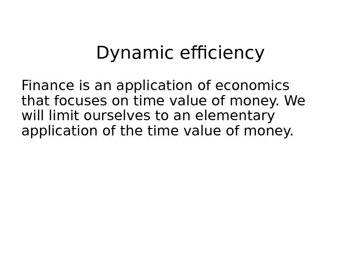 Dynamic efficiency Finance is an application of economics that focuses on time value of money. We