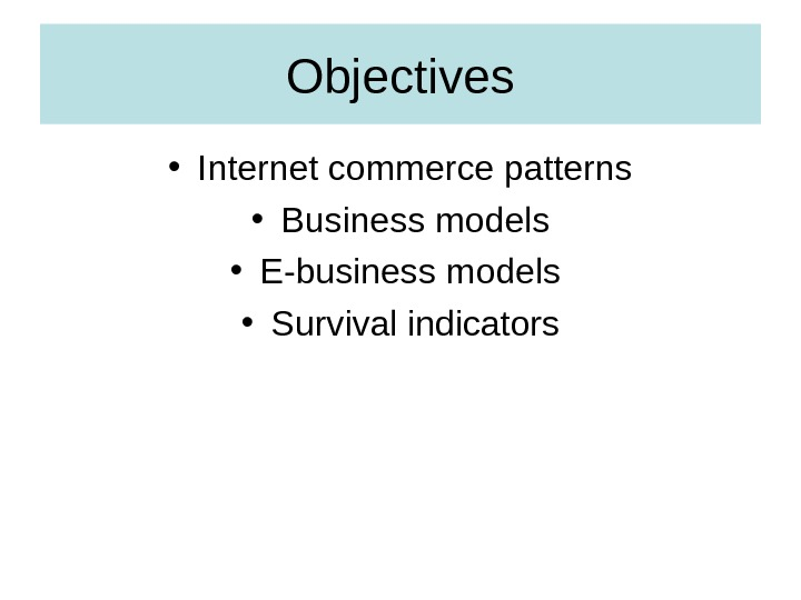 Objectives • Internet commerce patterns • Business models • E-business models  • Survival indicators