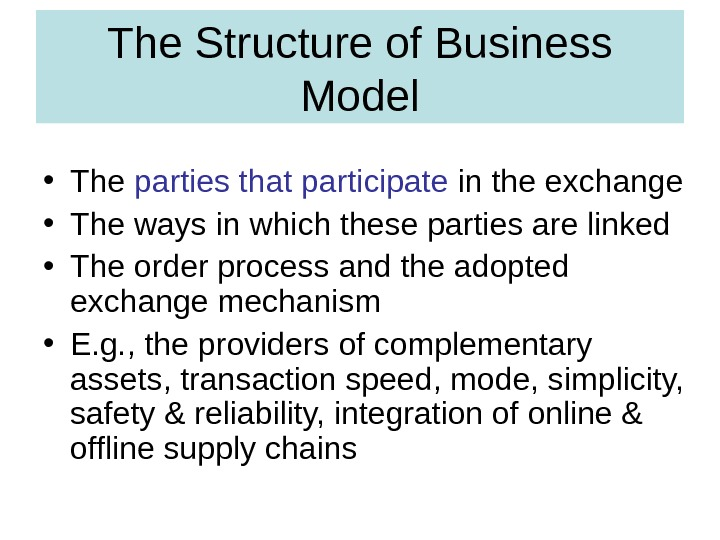 The Structure of Business Model • The parties that participate in the exchange • The ways