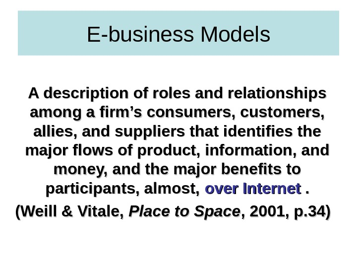 E-business Models A description of roles and relationships among a firm's consumers, customers,  allies, and