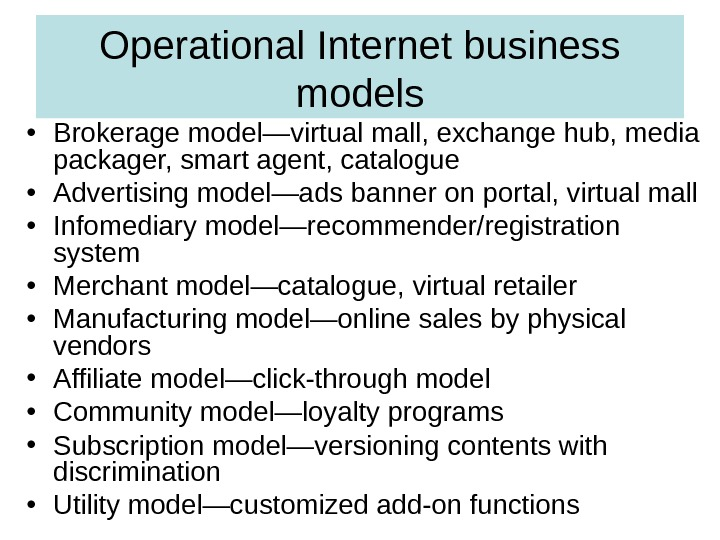 Operational Internet business models • Brokerage model—virtual mall, exchange hub, media packager, smart agent, catalogue •