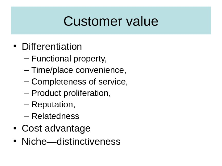 Customer value • Differentiation – Functional property,  – Time/place convenience,  – Completeness of service,