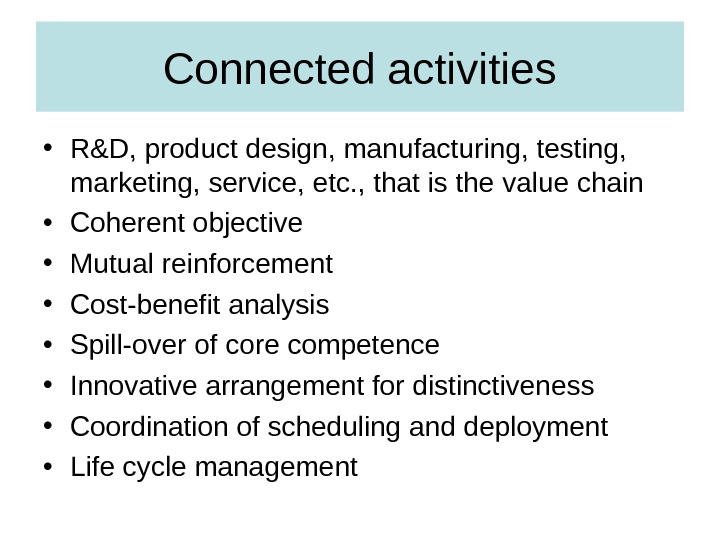 Connected activities • R&D, product design, manufacturing, testing,  marketing, service, etc. , that is the