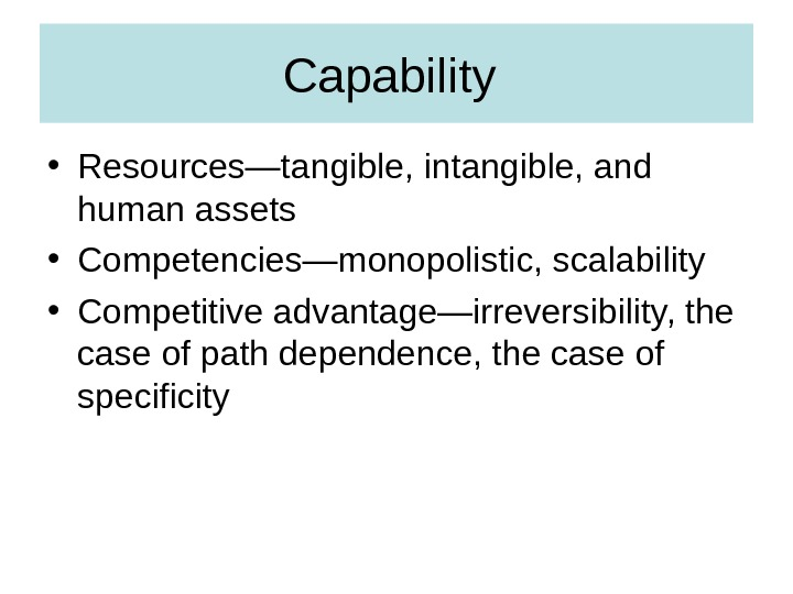 Capability  • Resources—tangible, intangible, and human assets • Competencies—monopolistic, scalability • Competitive advantage—irreversibility, the case