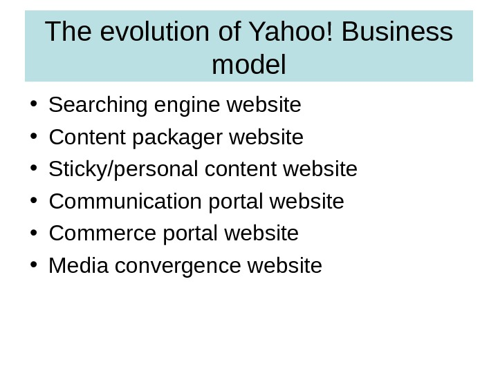 The evolution of Yahoo! Business model • Searching engine website • Content packager website • Sticky/personal