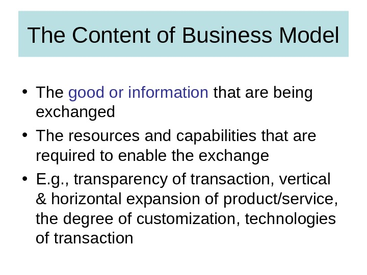 The Content of Business Model • The good or information that are being exchanged • The