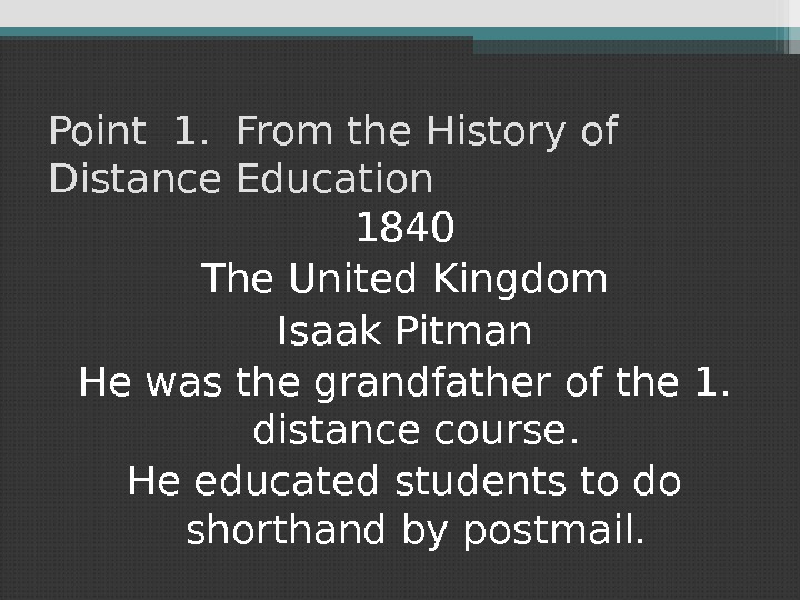 Point 1.  From the History of Distance Education 1840 The United Kingdom Isaak Pitman He