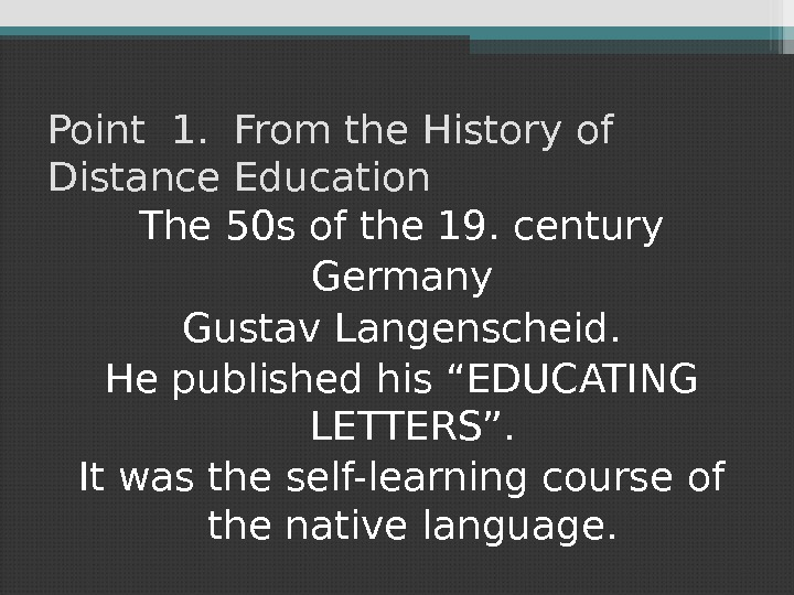 Point 1.  From the History of Distance Education The 50 s of the 19. century