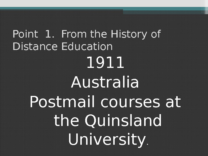 Point 1.  From the History of Distance Education 1911 Australia Postmail courses at the Quinsland