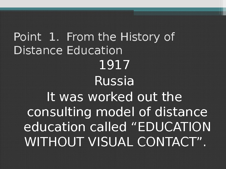 Point 1.  From the History of Distance Education 1917 Russia It was worked out the