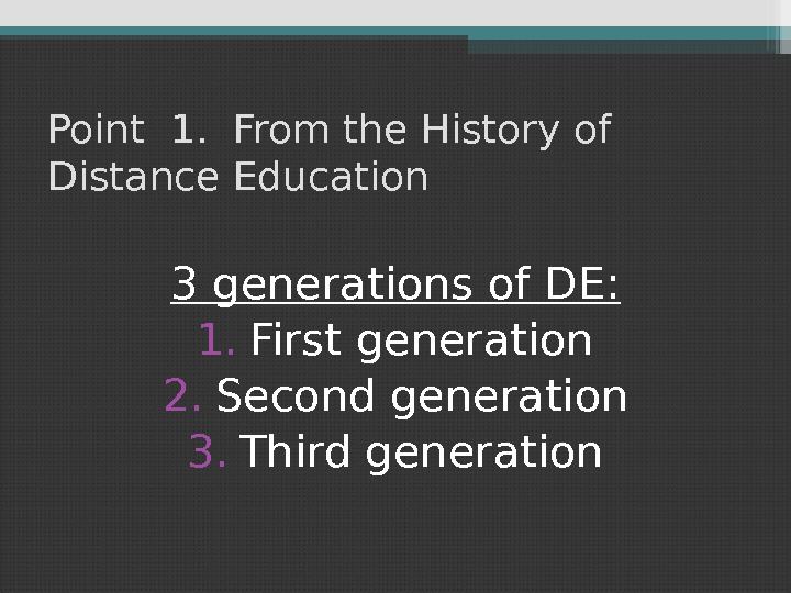 Point 1.  From the History of Distance Education 3 generations of DE: 1. First generation