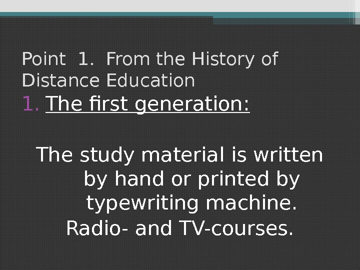 Point 1.  From the History of Distance Education 1. The first generation: The study material