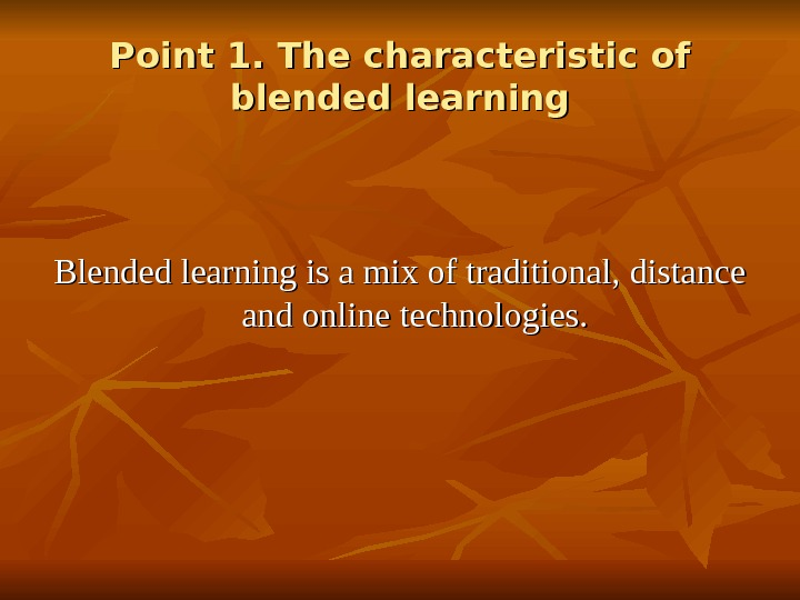 Point 1. The characteristic of blended learning Blended learning is a mix of traditional, distance and