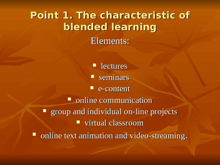 Point 1. The characteristic of blended learning Elements:  lectures seminars e-content online communication group and
