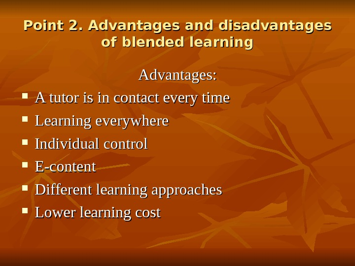 Point 2. Advantages and disadvantages of blended learning Advantages:  A tutor is in contact every