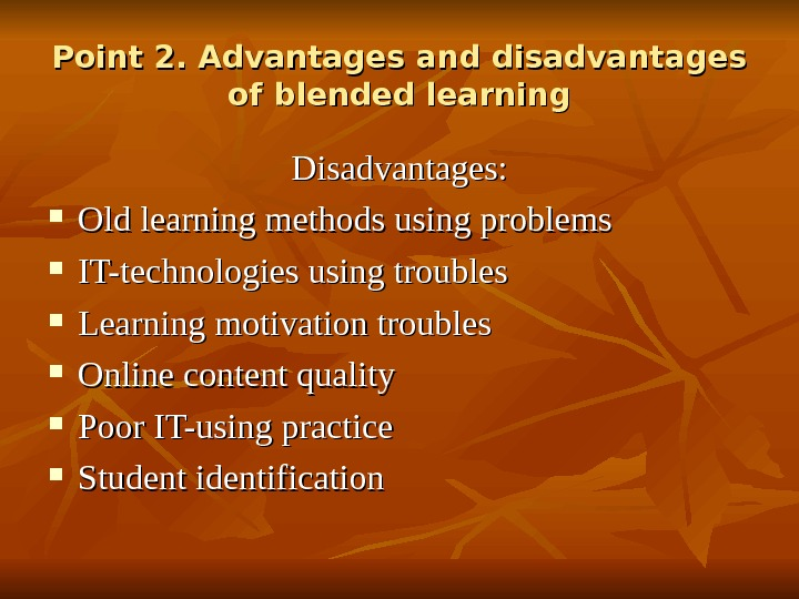 Point 2. Advantages and disadvantages of blended learning Disadvantages:  Old learning methods using problems IT-technologies