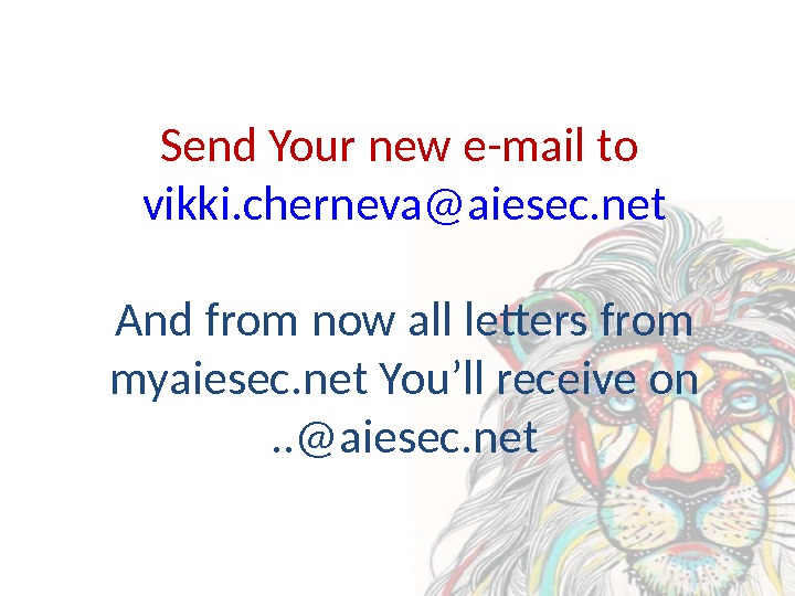 Send Your new e-mail to vikki. cherneva@aiesec. net And from now all letters from myaiesec. net