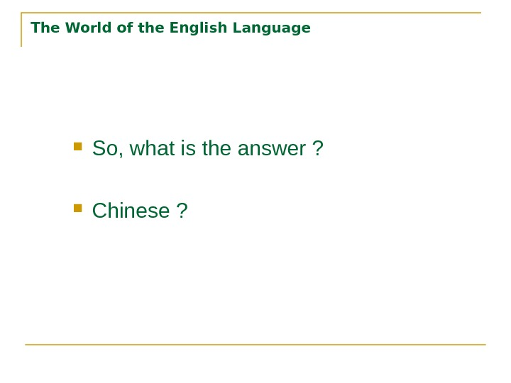 The World of the English Language So, what is the answer ?  Chinese ?