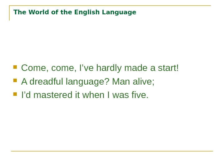 The World of the English Language Come, come, I've hardly made a start! A dreadful language?