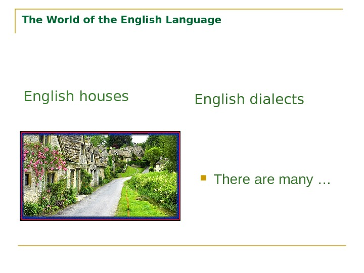 The World of the English Language There are many …English houses English dialects