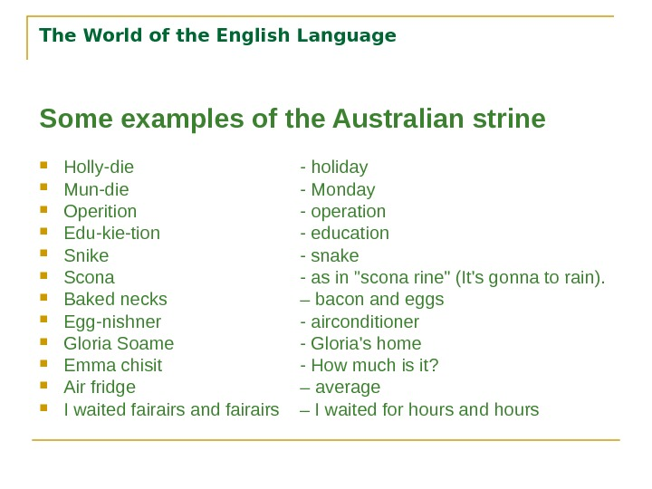 The World of the English Language Some examples of the Australian strine Holly-die - holiday Mun-die