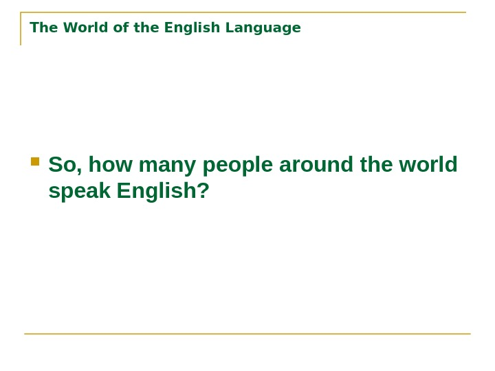 The World of the English Language So, how many people around the world speak English?
