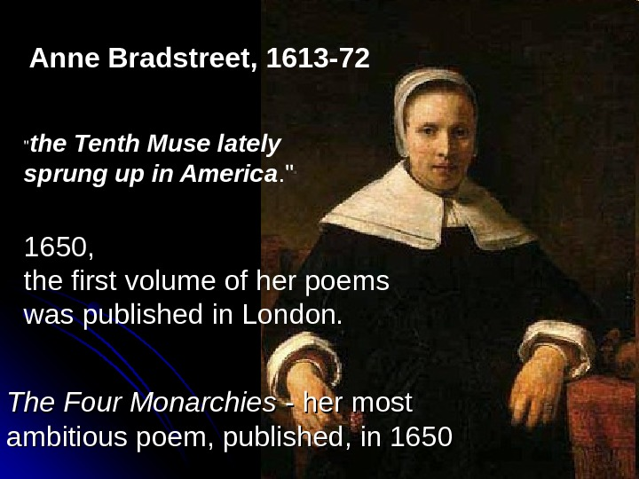 Anne Bradstreet, 1613 -72   the Tenth Muse lately sprung up in America.  1650,