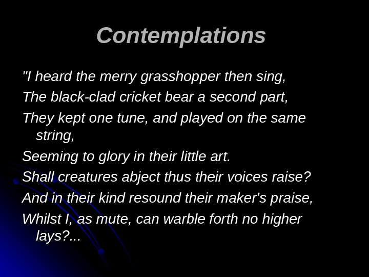 Contemplations  I heard the merry grasshopper then sing, The black-clad cricket bear a second part,