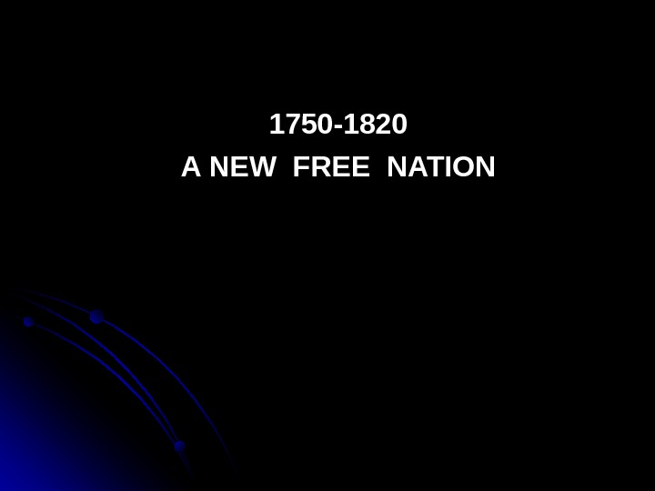1750 -1820 A NEW FREE NATION