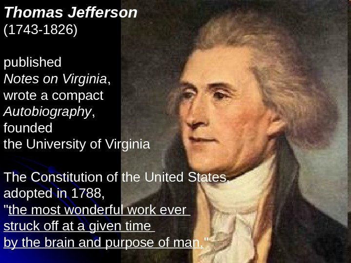 Thomas Jefferson  (1743 -1826)  published Notes on Virginia ,  wrote a compact Autobiography