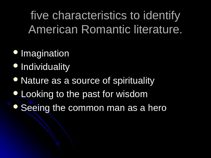 five characteristics to identify American Romantic literature.  Imagination Individuality Nature as a source of spirituality