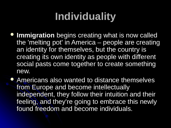 Individuality Immigration begins creating what is now called the 'melting pot' in America – people are