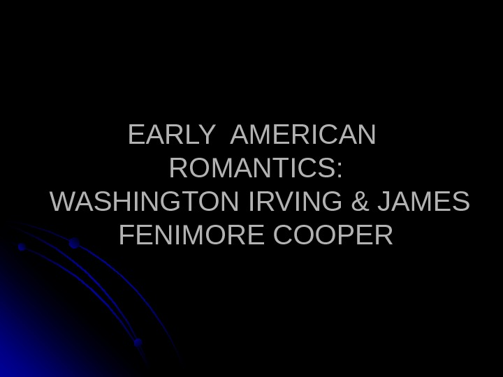EARLY AMERICAN  ROMANTICS:  WASHINGTON IRVING & JAMES FENIMORE COOPER