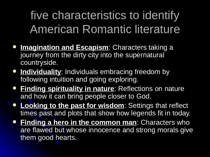 five characteristics to identify American Romantic literature Imagination and Escapism : Characters taking a journey from