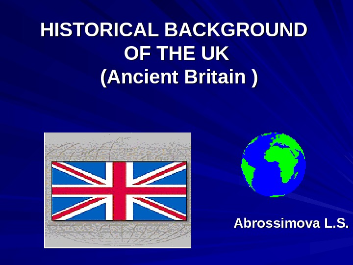 HISTORICAL BACKGROUND OF THE UK (Ancient Britain ) Abrossimova L. S.