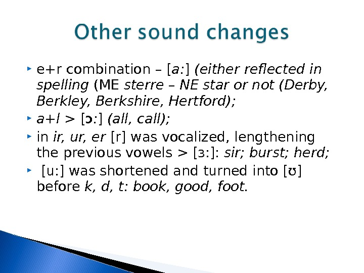 e+r combination – [ a: ] (either reflected in spelling (ME sterre – NE star