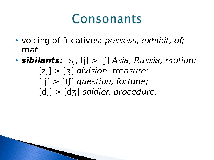 voicing of fricatives:  possess, exhibit, of;  that.  sibilants:  [sj, tj]