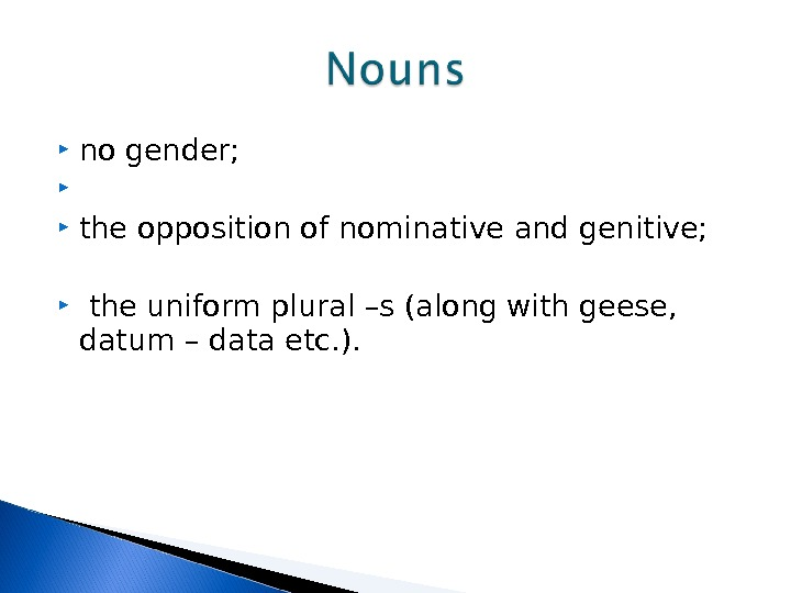 no gender; the opposition of nominative and genitive; the uniform plural –s (along with geese,