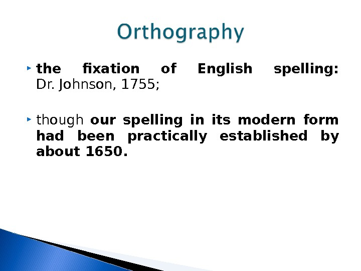 the fixation of English spelling:  Dr. Johnson, 1755;  though our spelling in its