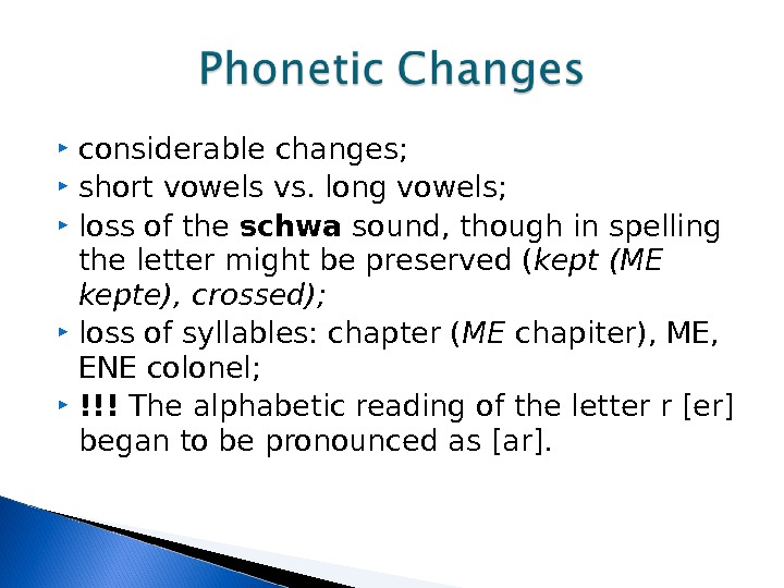 considerable changes;  short vowels vs. long vowels;  loss of the schwa sound, though