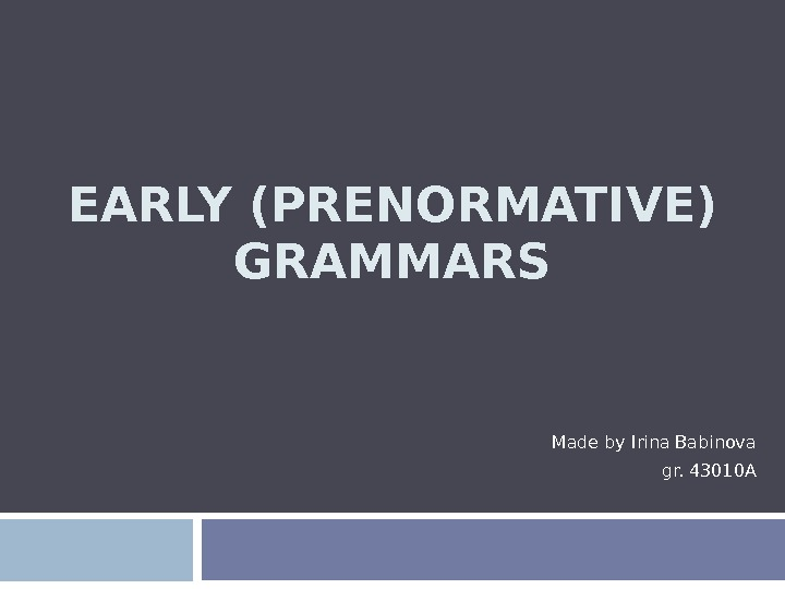 EARLY (PRENORMATIVE) GRAMMARS Made by Irina Babinova gr. 43010 A