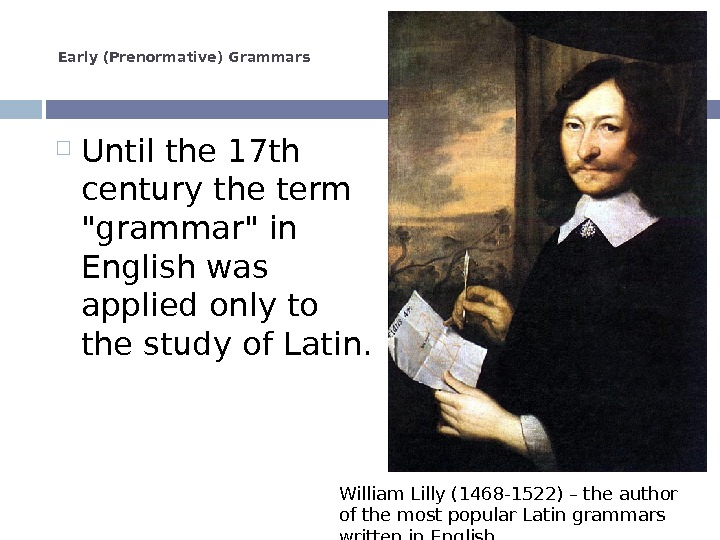 Early (Prenormative) Grammars Until the 17 th century the term grammar in English was applied only