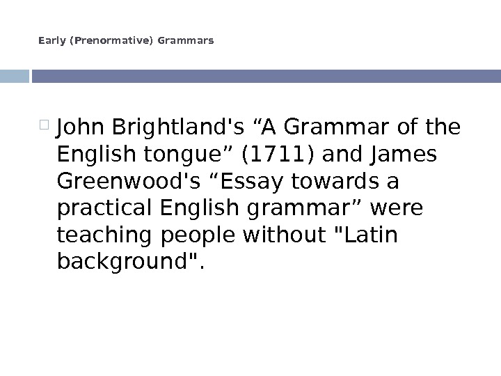 "Early (Prenormative) Grammars John Brightland's ""A Grammar of the English tongue"" (1711) and James Greenwood's ""Essay"