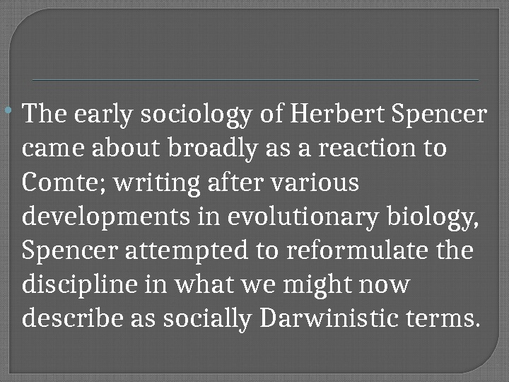 The early sociology of Herbert Spencer came about broadly as a reaction to Comte; writing