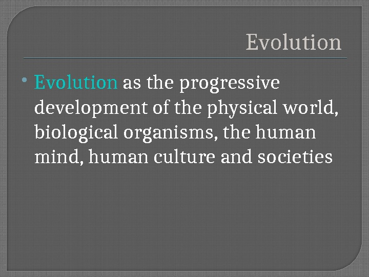Evolution  E volution as the progressive development of the physical world,  biological organisms, the