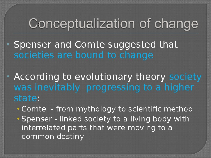 Spenser and Comte suggested that societies are bound to change According to evolutionary theory society