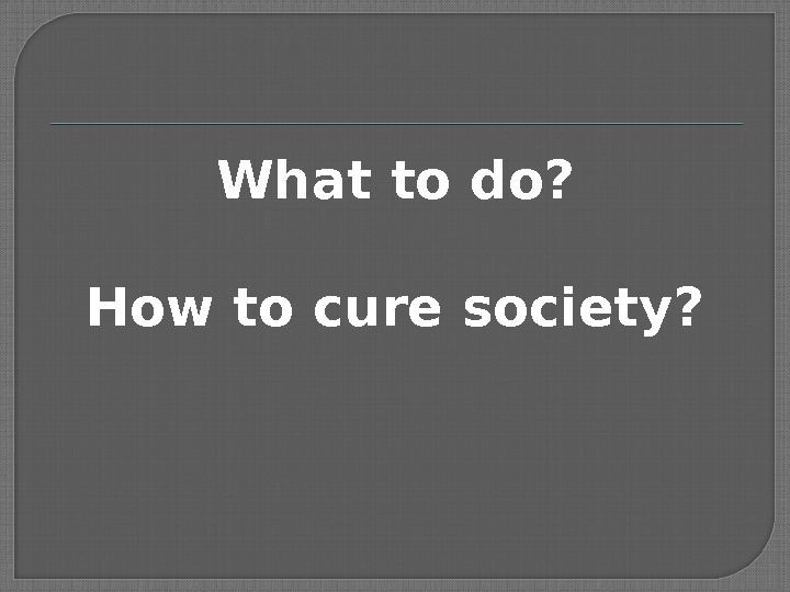 What to do? How to cure society?